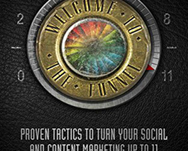 Welcome to the Funnel: Proven Tactics to Turn Your Social Media and Content Marketing Up to 11