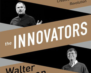 Innovators: How a Group of Inventors, Hackers, Geniuses, and Geeks Created the Digital Revolution